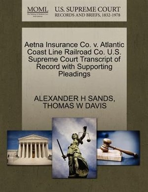 Aetna Insurance Co. V. Atlantic Coast Line Railroad Co. U.s. Supreme Court Transcript Of Record With Supporting Pleadings by Alexander H Sands