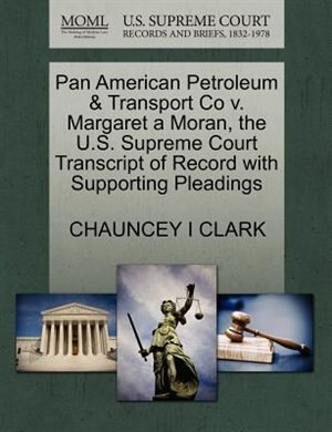 Pan American Petroleum & Transport Co V. Margaret A Moran, The U.s. Supreme Court Transcript Of Record With Supporting Pleadings by Chauncey I Clark