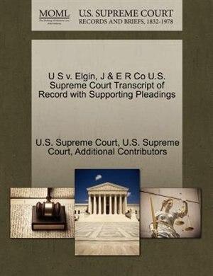 U S V. Elgin, J & E R Co U.s. Supreme Court Transcript Of Record With Supporting Pleadings by U.s. Supreme Court