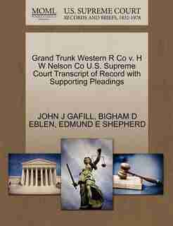 Grand Trunk Western R Co V. H W Nelson Co U.s. Supreme Court Transcript Of Record With Supporting Pleadings by John J Gafill