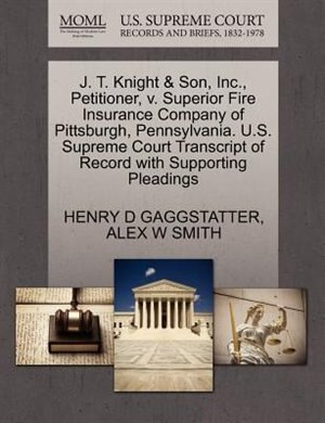 J. T. Knight & Son, Inc., Petitioner, V. Superior Fire Insurance Company Of Pittsburgh, Pennsylvania. U.s. Supreme Court Transcript Of Record With Supporting Pleadings by Henry D Gaggstatter