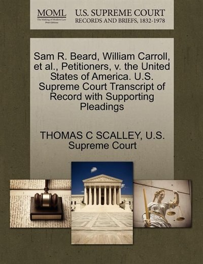 Sam R. Beard, William Carroll, Et Al., Petitioners, V. The United States Of America. U.s. Supreme Court Transcript Of Record With Supporting Pleadings by Thomas C Scalley