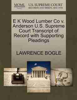 E K Wood Lumber Co V. Anderson U.s. Supreme Court Transcript Of Record With Supporting Pleadings by Lawrence Bogle