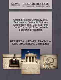 Cinema Patents Company, Inc., Petitioner, V. Columbia Pictures Corporation Et Al. U.s. Supreme Court Transcript Of Record With Supporting Pleadings by Herbert A Huebner