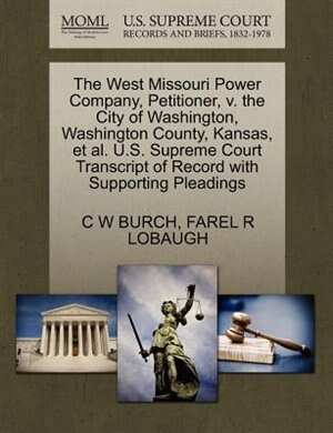 The West Missouri Power Company, Petitioner, V. The City Of Washington, Washington County, Kansas, Et Al. U.s. Supreme Court Transcript Of Record With Supporting Pleadings by C W Burch
