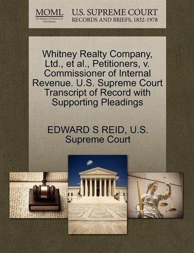 Whitney Realty Company, Ltd., Et Al., Petitioners, V. Commissioner Of Internal Revenue. U.s. Supreme Court Transcript Of Record With Supporting Pleadings by Edward S Reid