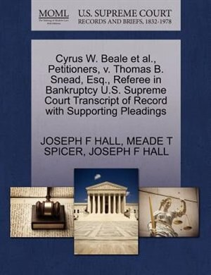 Cyrus W. Beale Et Al., Petitioners, V. Thomas B. Snead, Esq., Referee In Bankruptcy U.s. Supreme Court Transcript Of Record With Supporting Pleadings by Joseph F Hall