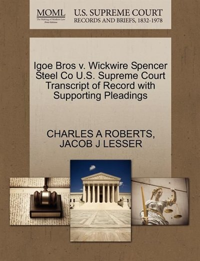 Igoe Bros V. Wickwire Spencer Steel Co U.s. Supreme Court Transcript Of Record With Supporting Pleadings by Charles A Roberts