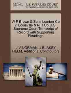W P Brown & Sons Lumber Co V. Louisville & N R Co U.s. Supreme Court Transcript Of Record With Supporting Pleadings by J V Norman