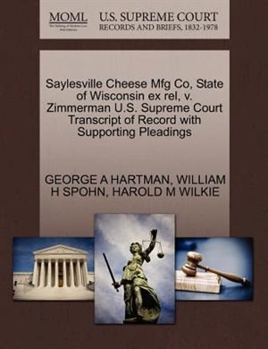 Saylesville Cheese Mfg Co, State Of Wisconsin Ex Rel, V. Zimmerman U.s. Supreme Court Transcript Of Record With Supporting Pleadings by George A Hartman