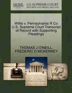 Willis V. Pennsylvania R Co U.s. Supreme Court Transcript Of Record With Supporting Pleadings by Thomas J O'neill