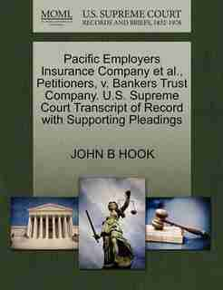 Pacific Employers Insurance Company Et Al., Petitioners, V. Bankers Trust Company. U.s. Supreme Court Transcript Of Record With Supporting Pleadings by John B Hook