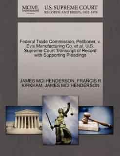 Federal Trade Commission, Petitioner, V. Evis Manufacturing Co. Et Al. U.s. Supreme Court Transcript Of Record With Supporting Pleadings by James Mci Henderson