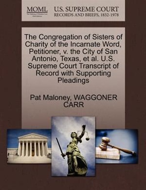 The Congregation Of Sisters Of Charity Of The Incarnate Word, Petitioner, V. The City Of San Antonio, Texas, Et Al. U.s. Supreme Court Transcript Of Record With Supporting Pleadings by Pat Maloney