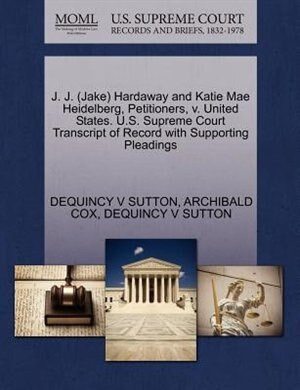J. J. (jake) Hardaway And Katie Mae Heidelberg, Petitioners, V. United States. U.s. Supreme Court Transcript Of Record With Supporting Pleadings by Dequincy V Sutton