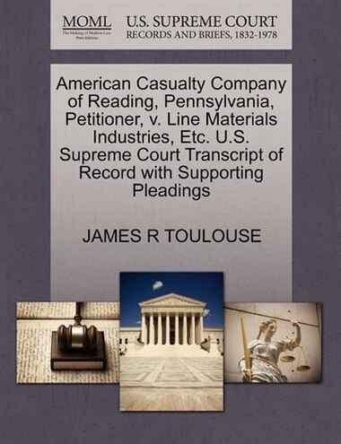 American Casualty Company Of Reading, Pennsylvania, Petitioner, V. Line Materials Industries, Etc. U.s. Supreme Court Transcript Of Record With Supporting Pleadings by James R Toulouse