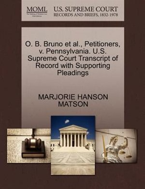 O. B. Bruno Et Al., Petitioners, V. Pennsylvania. U.s. Supreme Court Transcript Of Record With Supporting Pleadings by Marjorie Hanson Matson