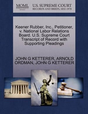 Keener Rubber, Inc., Petitioner, V. National Labor Relations Board. U.s. Supreme Court Transcript Of Record With Supporting Pleadings by John G Ketterer
