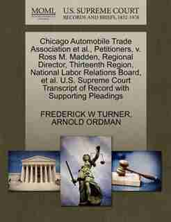 Chicago Automobile Trade Association Et Al., Petitioners, V. Ross M. Madden, Regional Director, Thirteenth Region, National Labor Relations Board, Et Al. U.s. Supreme Court Transcript Of Record With Supporting Pleadings by Frederick W Turner