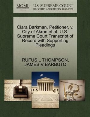 Clara Barkman, Petitioner, V. City Of Akron Et Al. U.s. Supreme Court Transcript Of Record With Supporting Pleadings by Rufus L Thompson