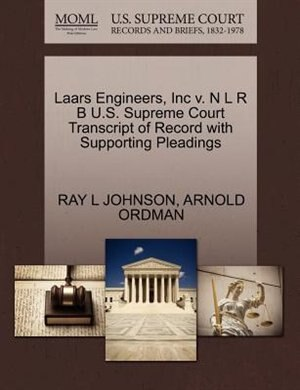 Laars Engineers, Inc V. N L R B U.s. Supreme Court Transcript Of Record With Supporting Pleadings by Ray L Johnson
