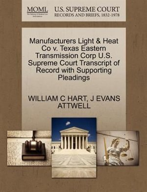 Manufacturers Light & Heat Co V. Texas Eastern Transmission Corp U.s. Supreme Court Transcript Of Record With Supporting Pleadings by William C Hart