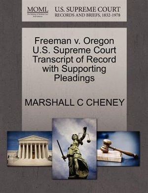Freeman V. Oregon U.s. Supreme Court Transcript Of Record With Supporting Pleadings by Marshall C Cheney