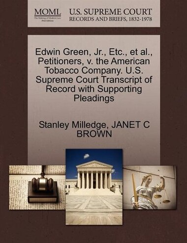Edwin Green, Jr., Etc., Et Al., Petitioners, V. The American Tobacco Company. U.s. Supreme Court Transcript Of Record With Supporting Pleadings by Stanley Milledge