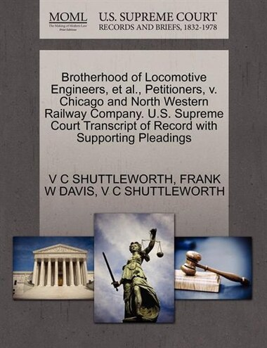 Brotherhood Of Locomotive Engineers, Et Al., Petitioners, V. Chicago And North Western Railway Company. U.s. Supreme Court Transcript Of Record With Supporting Pleadings by V C Shuttleworth
