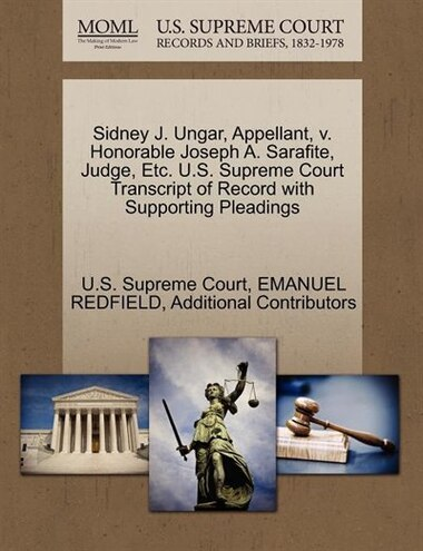 Sidney J. Ungar, Appellant, V. Honorable Joseph A. Sarafite, Judge, Etc. U.s. Supreme Court Transcript Of Record With Supporting Pleadings by U.s. Supreme Court