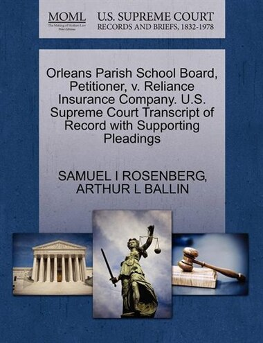 Orleans Parish School Board, Petitioner, V. Reliance Insurance Company. U.s. Supreme Court Transcript Of Record With Supporting Pleadings by Samuel I Rosenberg