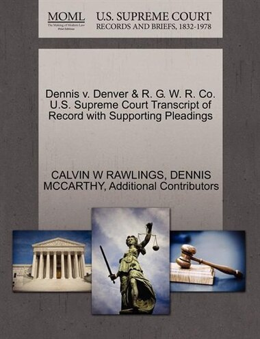 Dennis V. Denver & R. G. W. R. Co. U.s. Supreme Court Transcript Of Record With Supporting Pleadings by Calvin W Rawlings
