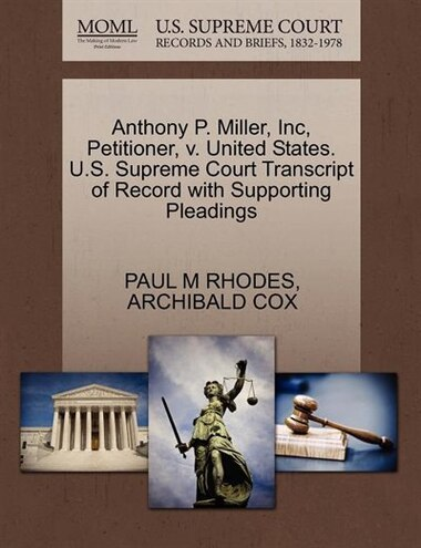 Anthony P. Miller, Inc, Petitioner, V. United States. U.s. Supreme Court Transcript Of Record With Supporting Pleadings by Paul M Rhodes