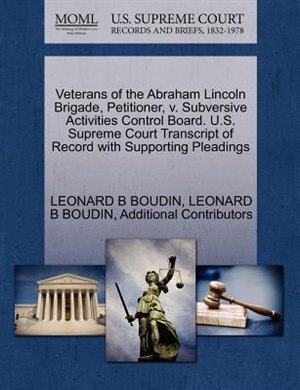 Veterans Of The Abraham Lincoln Brigade, Petitioner, V. Subversive Activities Control Board. U.s. Supreme Court Transcript Of Record With Supporting P by Leonard B Boudin
