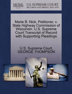 Marie B. Nick, Petitioner, V. State Highway Commission Of Wisconsin. U.s. Supreme Court Transcript Of Record With Supporting Pleadings by U.s. Supreme Court