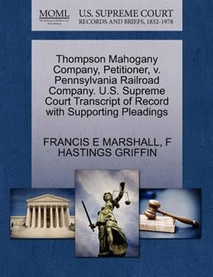 Thompson Mahogany Company, Petitioner, V. Pennsylvania Railroad Company. U.s. Supreme Court Transcript Of Record With Supporting Pleadings by Francis E Marshall
