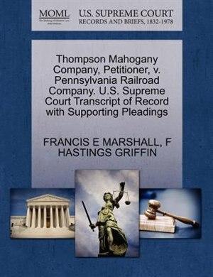 Thompson Mahogany Company, Petitioner, V. Pennsylvania Railroad Company. U.s. Supreme Court Transcript Of Record With Supporting Pleadings de Francis E Marshall