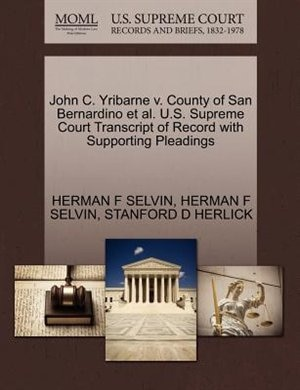 John C. Yribarne V. County Of San Bernardino Et Al. U.s. Supreme Court Transcript Of Record With Supporting Pleadings by Herman F Selvin