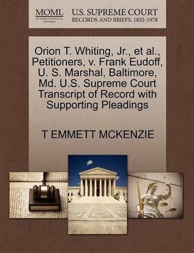 Orion T. Whiting, Jr., Et Al., Petitioners, V. Frank Eudoff, U. S. Marshal, Baltimore, Md. U.s. Supreme Court Transcript Of Record With Supporting Pleadings by T Emmett Mckenzie