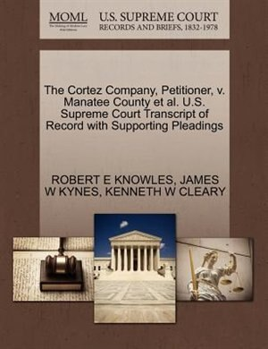 The Cortez Company, Petitioner, V. Manatee County Et Al. U.s. Supreme Court Transcript Of Record With Supporting Pleadings by Robert E Knowles