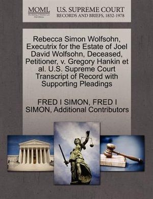 Rebecca Simon Wolfsohn, Executrix For The Estate Of Joel David Wolfsohn, Deceased, Petitioner, V. Gregory Hankin Et Al. U.s. Supreme Court Transcript Of Record With Supporting Pleadings by Fred I Simon