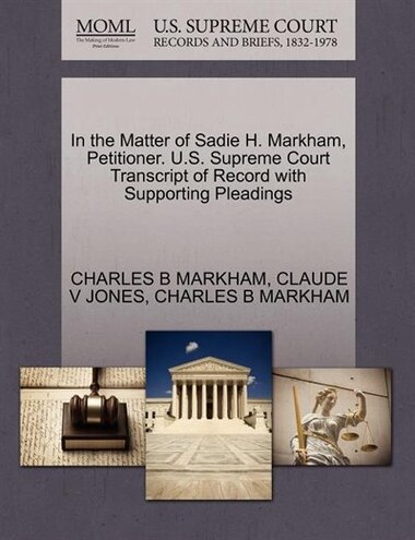 In The Matter Of Sadie H. Markham, Petitioner. U.s. Supreme Court Transcript Of Record With Supporting Pleadings by Charles B Markham
