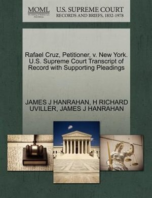 Rafael Cruz, Petitioner, V. New York. U.s. Supreme Court Transcript Of Record With Supporting Pleadings by James J Hanrahan