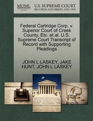 Federal Cartridge Corp. V. Superior Court Of Creek County, Etc. Et Al. U.s. Supreme Court Transcript Of Record With Supporting Pleadings by John L Laskey
