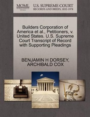 Builders Corporation Of America Et Al., Petitioners, V. United States. U.s. Supreme Court Transcript Of Record With Supporting Pleadings by Benjamin H Dorsey