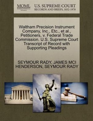 Waltham Precision Instrument Company, Inc., Etc., Et Al., Petitioners, V. Federal Trade Commission. U.s. Supreme Court Transcript Of Record With Supporting Pleadings by Seymour Rady