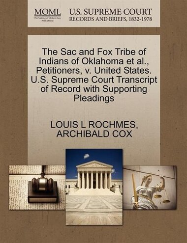The Sac And Fox Tribe Of Indians Of Oklahoma Et Al., Petitioners, V. United States. U.s. Supreme Court Transcript Of Record With Supporting Pleadings by Louis L Rochmes