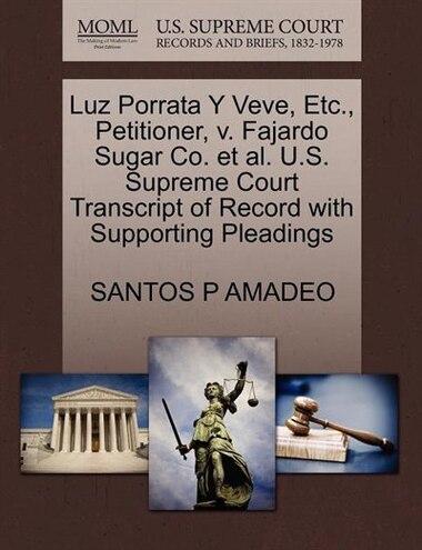 Luz Porrata Y Veve, Etc., Petitioner, V. Fajardo Sugar Co. Et Al. U.s. Supreme Court Transcript Of Record With Supporting Pleadings by Santos P Amadeo