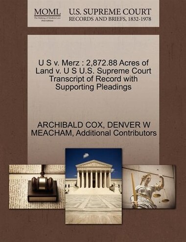 U S V. Merz: 2,872.88 Acres Of Land V. U S U.s. Supreme Court Transcript Of Record With Supporting Pleadings by Archibald Cox