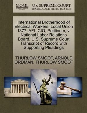 International Brotherhood Of Electrical Workers, Local Union 1377, Afl-cio, Petitioner, V. National Labor Relations Board. U.s. Supreme Court Transcript Of Record With Supporting Pleadings by Thurlow Smoot